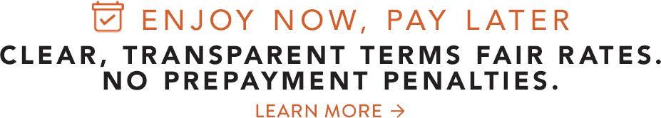 Enjoy Now, Pay Later. Clear Transparent Terms Fair Rates. No Prepayment Penalties.